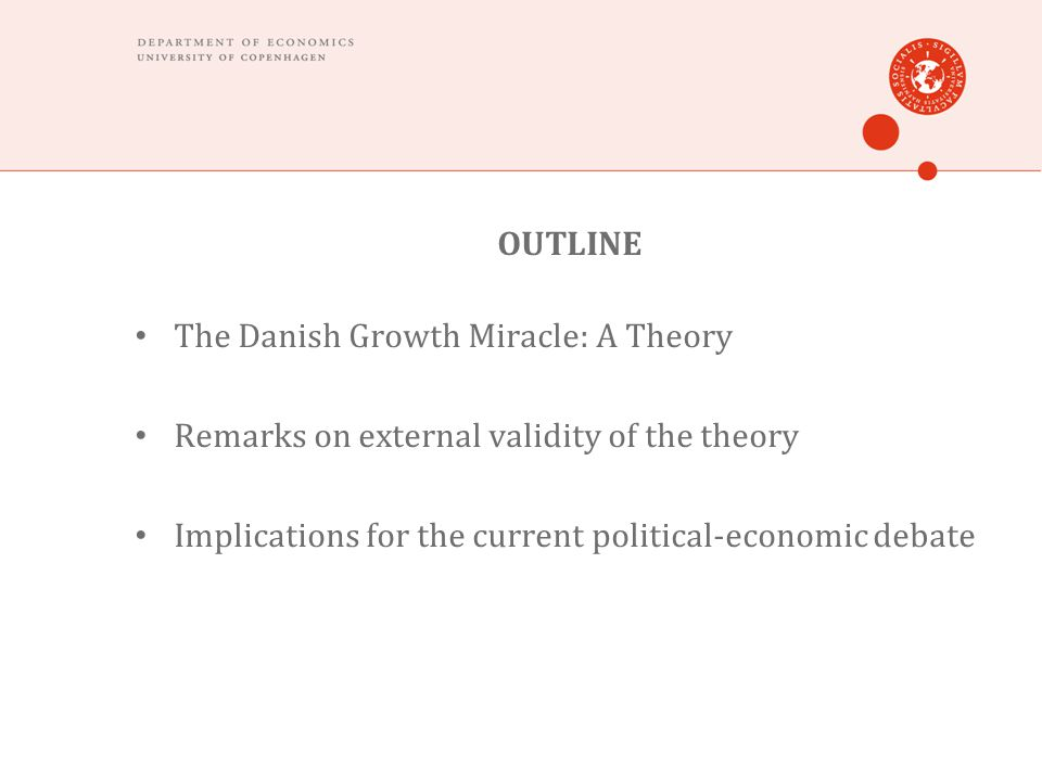 OUTLINE The Danish Growth Miracle: A Theory Remarks on external validity of the theory Implications for the current political-economic debate