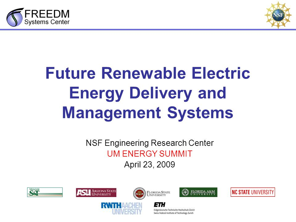 Future Renewable Electric Energy Delivery and Management Systems NSF Engineering Research Center UM ENERGY SUMMIT April 23, 2009