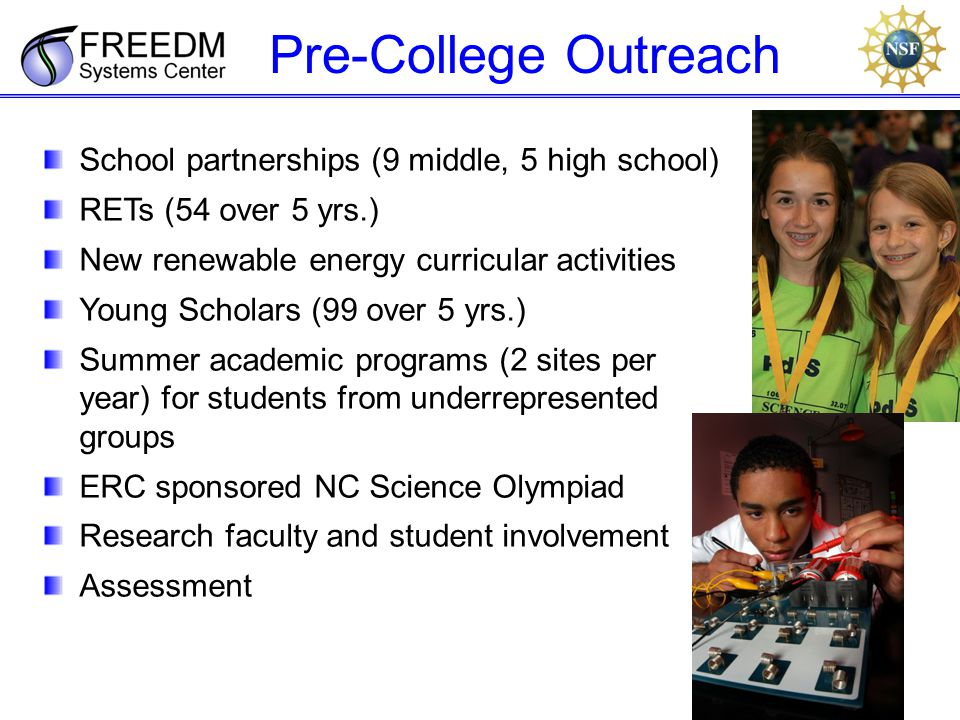 Pre-College Outreach School partnerships (9 middle, 5 high school) RETs (54 over 5 yrs.) New renewable energy curricular activities Young Scholars (99 over 5 yrs.) Summer academic programs (2 sites per year) for students from underrepresented groups ERC sponsored NC Science Olympiad Research faculty and student involvement Assessment