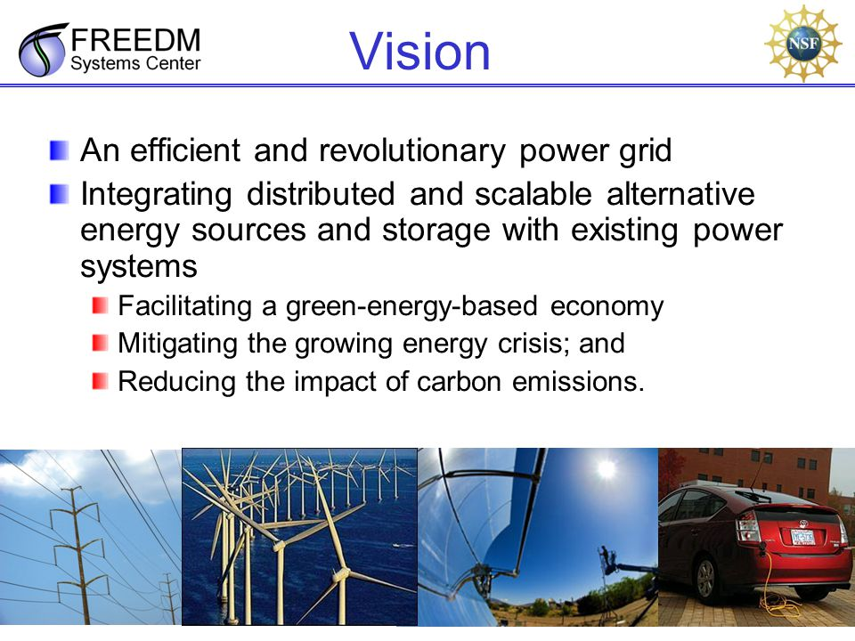 9 Vision An efficient and revolutionary power grid Integrating distributed and scalable alternative energy sources and storage with existing power systems Facilitating a green-energy-based economy Mitigating the growing energy crisis; and Reducing the impact of carbon emissions.