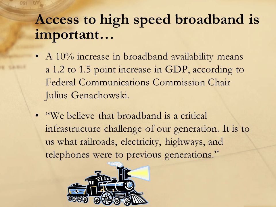 Access to high speed broadband is important… A 10% increase in broadband availability means a 1.2 to 1.5 point increase in GDP, according to Federal Communications Commission Chair Julius Genachowski.
