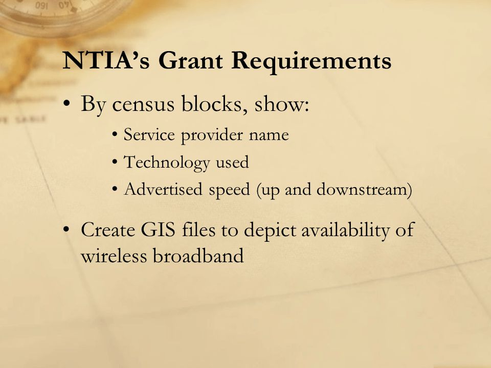 NTIAs Grant Requirements By census blocks, show: Service provider name Technology used Advertised speed (up and downstream) Create GIS files to depict availability of wireless broadband