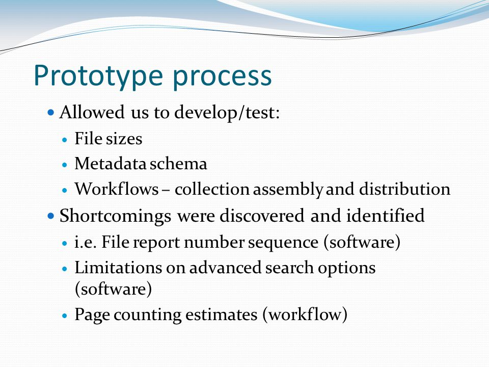 Prototype process Allowed us to develop/test: File sizes Metadata schema Workflows – collection assembly and distribution Shortcomings were discovered and identified i.e.