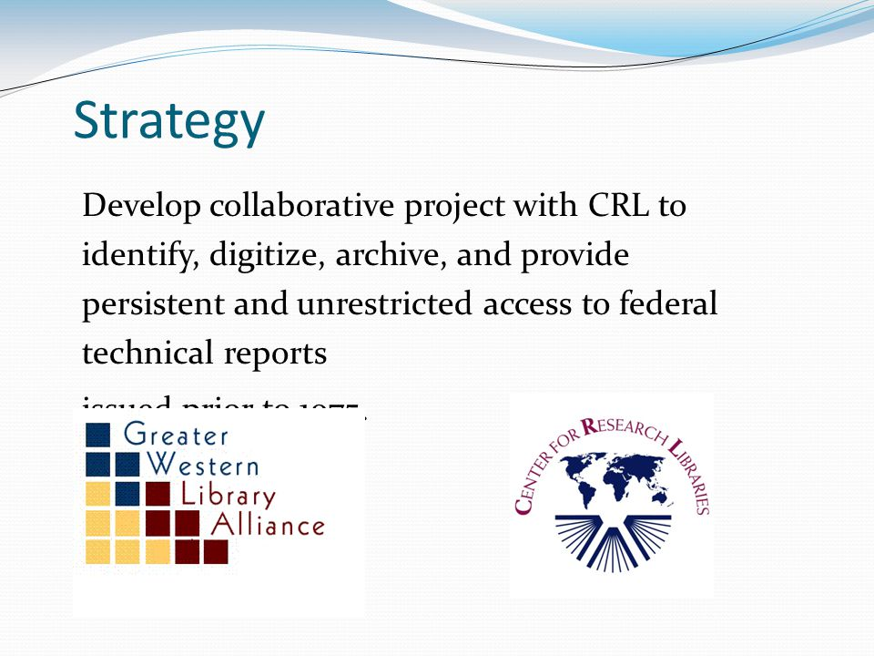 Strategy Develop collaborative project with CRL to identify, digitize, archive, and provide persistent and unrestricted access to federal technical reports issued prior to 1975.
