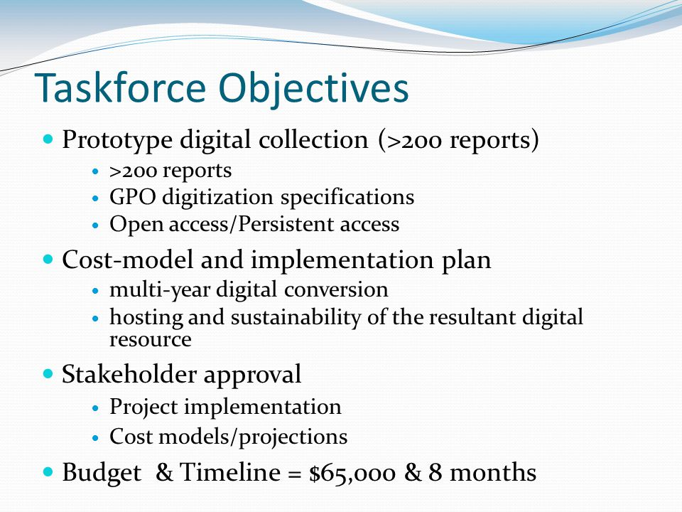 Taskforce Objectives Prototype digital collection (>200 reports) >200 reports GPO digitization specifications Open access/Persistent access Cost-model and implementation plan multi-year digital conversion hosting and sustainability of the resultant digital resource Stakeholder approval Project implementation Cost models/projections Budget & Timeline = $65,000 & 8 months
