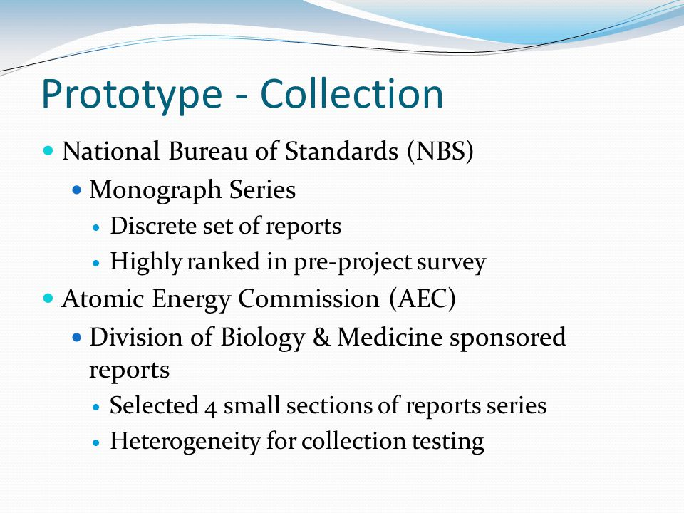 Prototype - Collection National Bureau of Standards (NBS) Monograph Series Discrete set of reports Highly ranked in pre-project survey Atomic Energy Commission (AEC) Division of Biology & Medicine sponsored reports Selected 4 small sections of reports series Heterogeneity for collection testing