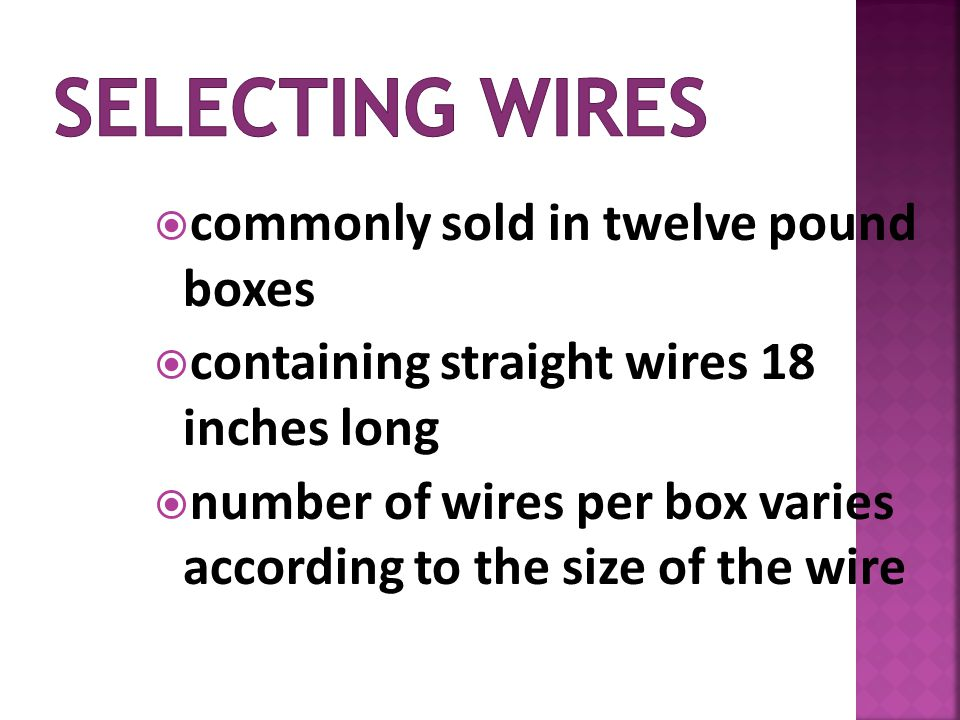 commonly sold in twelve pound boxes containing straight wires 18 inches long number of wires per box varies according to the size of the wire