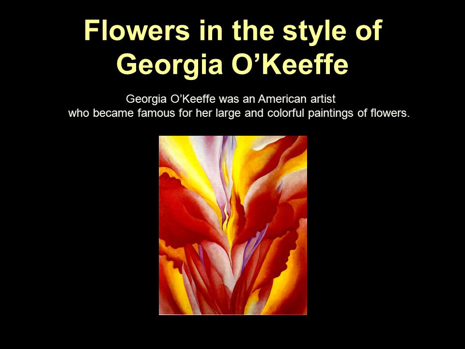 Flowers in the style of Georgia OKeeffe Georgia OKeeffe was an American artist who became famous for her large and colorful paintings of flowers.