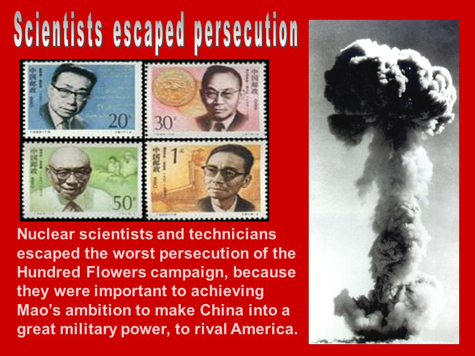 Nuclear scientists and technicians escaped the worst persecution of the Hundred Flowers campaign, because they were important to achieving Maos ambition to make China into a great military power, to rival America.