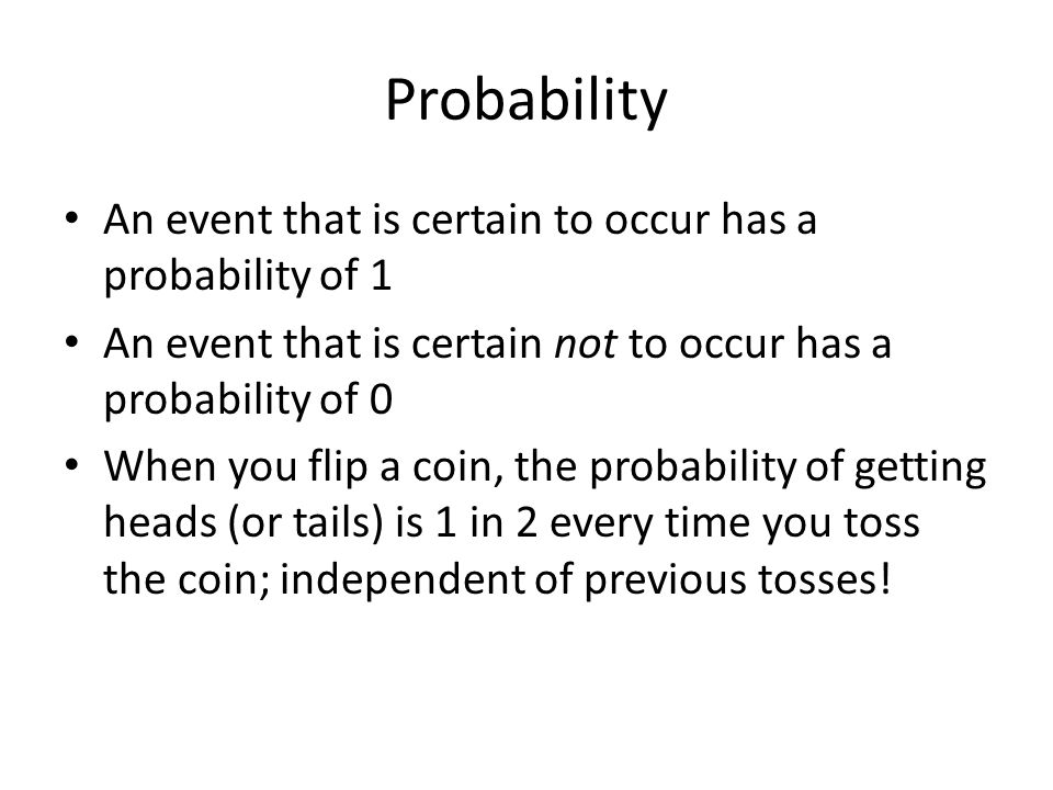 Probability An event that is certain to occur has a probability of 1 An event that is certain not to occur has a probability of 0 When you flip a coin