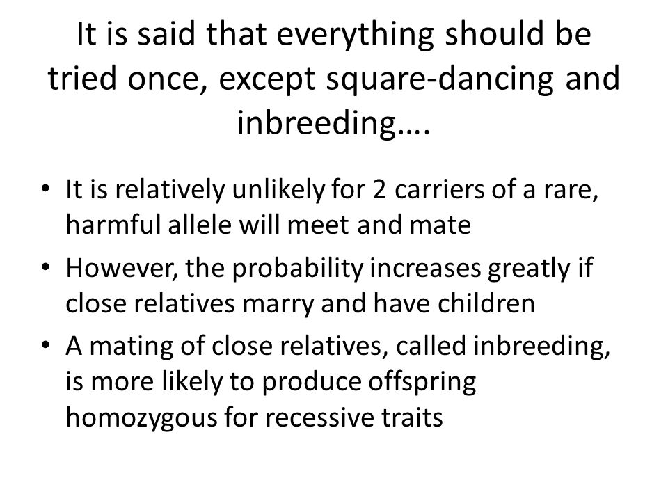 It is said that everything should be tried once, except square-dancing and inbreeding…. It is relatively unlikely for 2 carriers of a rare, harmful al