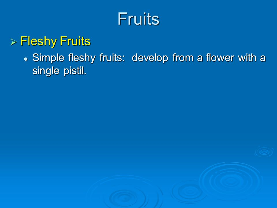 Fruits Fleshy Fruits Fleshy Fruits Simple fleshy fruits: develop from a flower with a single pistil. Simple fleshy fruits: develop from a flower with
