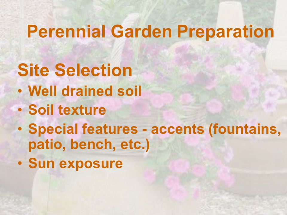 Perennial Garden Preparation Site Selection Well drained soil Soil texture Special features - accents (fountains, patio, bench, etc.) Sun exposure