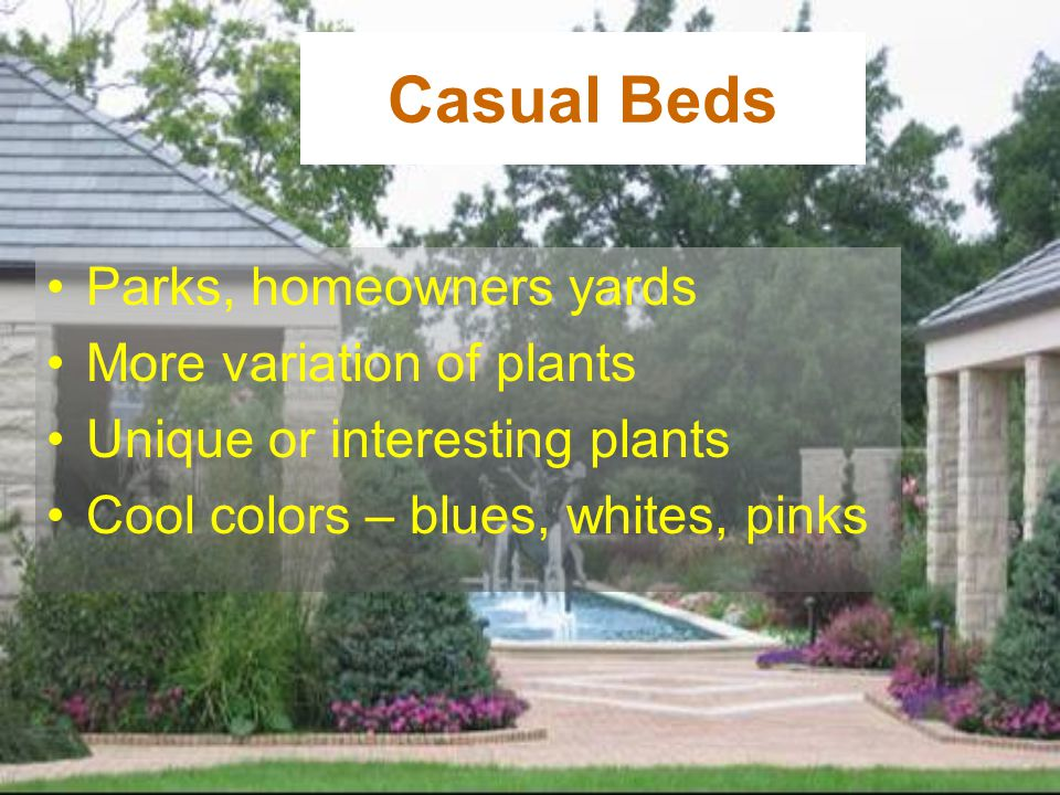 Casual Beds Parks, homeowners yards More variation of plants Unique or interesting plants Cool colors – blues, whites, pinks