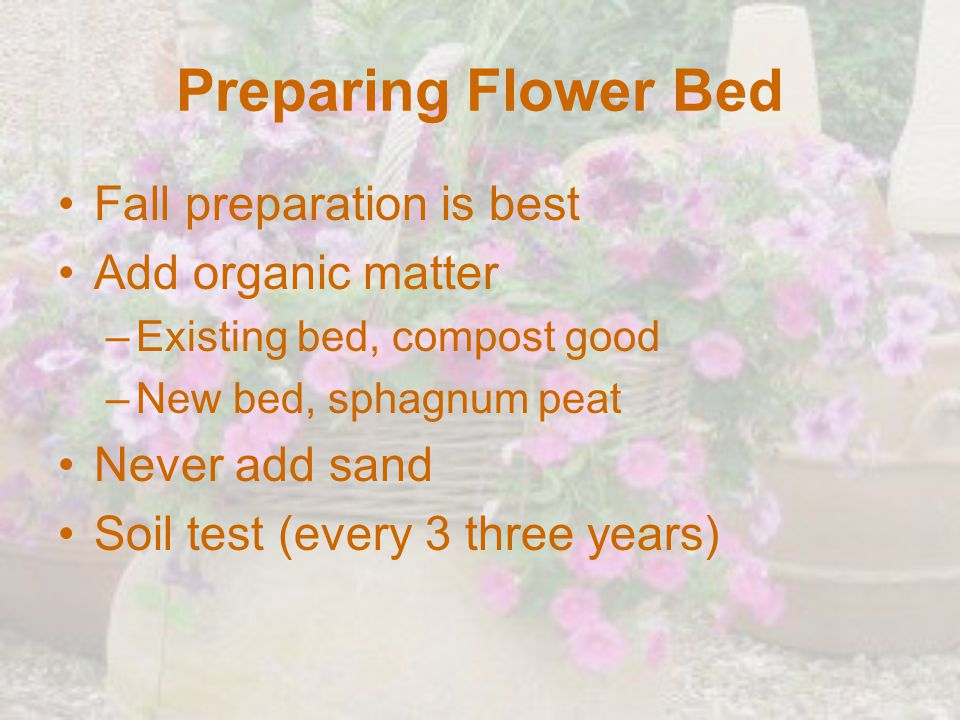 Preparing Flower Bed Fall preparation is best Add organic matter –Existing bed, compost good –New bed, sphagnum peat Never add sand Soil test (every 3