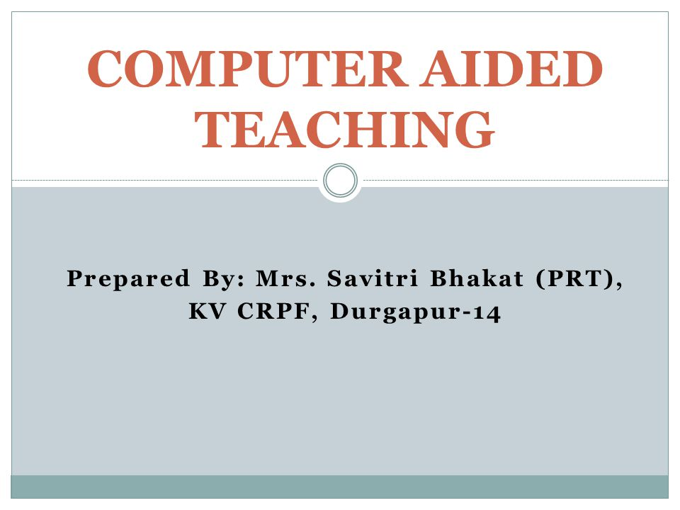 Prepared By: Mrs. Savitri Bhakat (PRT), KV CRPF, Durgapur-14 COMPUTER AIDED TEACHING