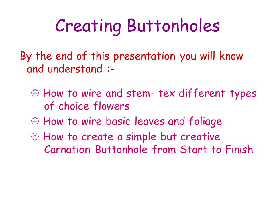 Creating Buttonholes By the end of this presentation you will know and understand :- How to wire and stem- tex different types of choice flowers How to wire basic leaves and foliage How to create a simple but creative Carnation Buttonhole from Start to Finish