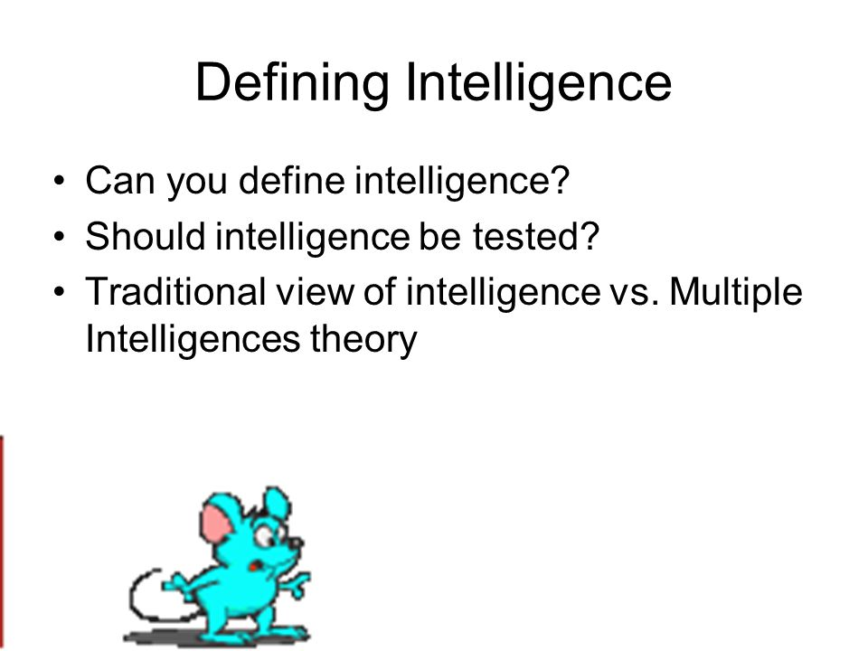 Defining Intelligence Can you define intelligence? Should intelligence be tested? Traditional view of intelligence vs. Multiple Intelligences theory