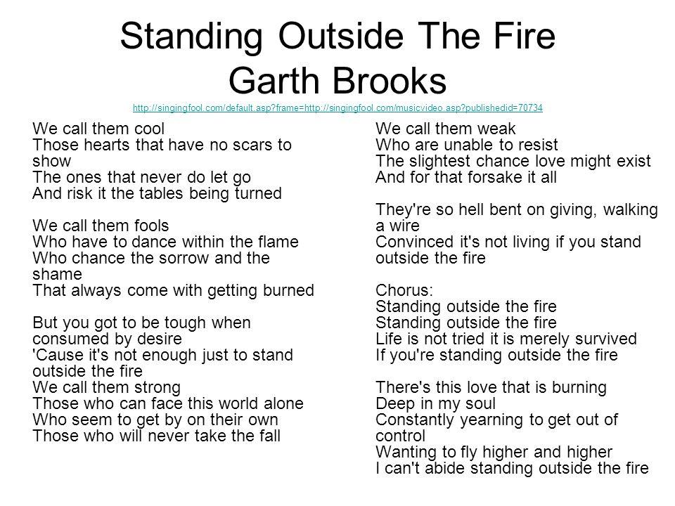 Standing Outside The Fire Garth Brooks http://singingfool.com/default.asp?frame=http://singingfool.com/musicvideo.asp?publishedid=70734 http://singing