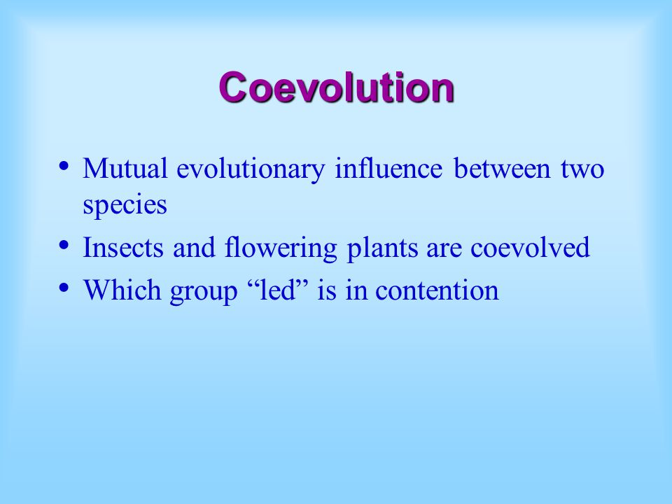 Coevolution Mutual evolutionary influence between two species Insects and flowering plants are coevolved Which group led is in contention