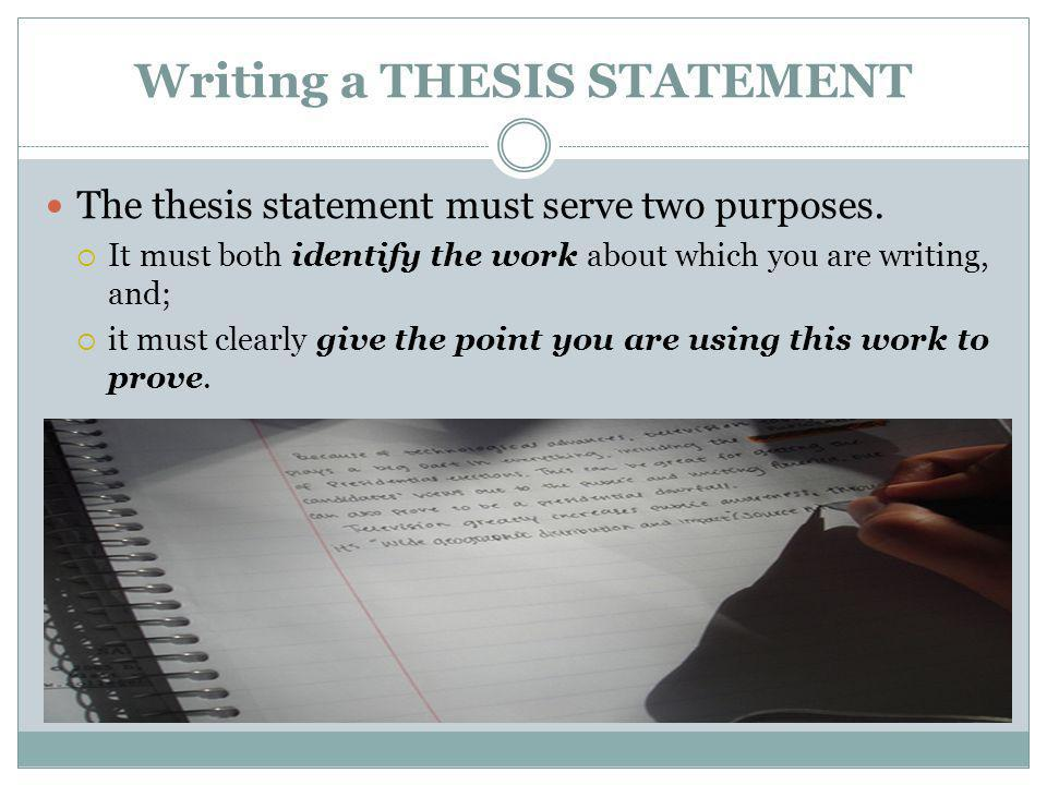 Writing a THESIS STATEMENT The thesis statement must serve two purposes. It must both identify the work about which you are writing, and; it must clea