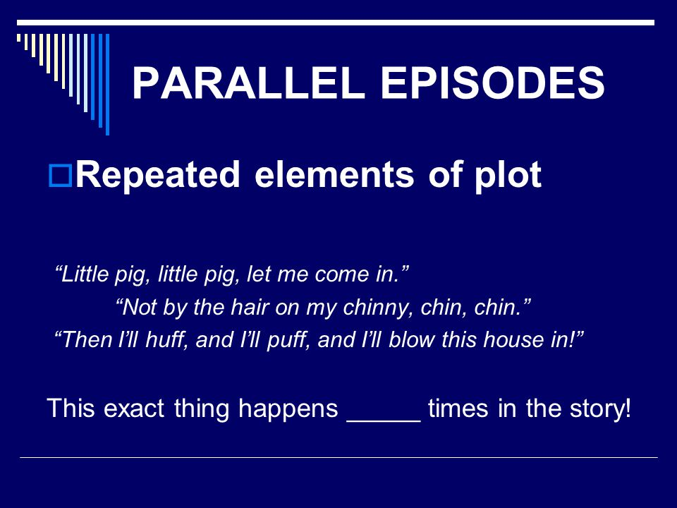 PARALLEL EPISODES Repeated elements of plot Little pig, little pig, let me come in. Not by the hair on my chinny, chin, chin. Then Ill huff, and Ill p