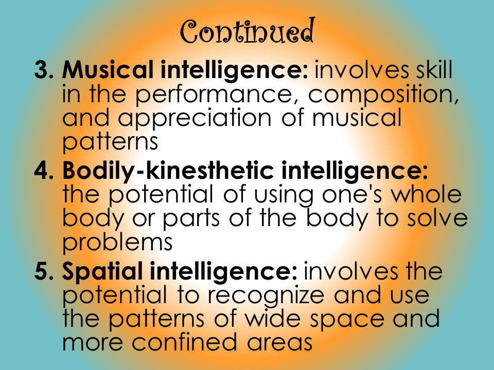 Continued 3.Musical intelligence: involves skill in the performance, composition, and appreciation of musical patterns 4.Bodily-kinesthetic intelligence: the potential of using one s whole body or parts of the body to solve problems 5.Spatial intelligence: involves the potential to recognize and use the patterns of wide space and more confined areas
