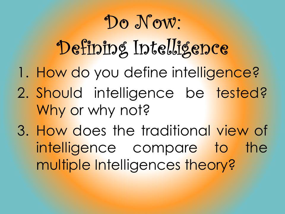 Do Now: Defining Intelligence 1.How do you define intelligence? 2.Should intelligence be tested? Why or why not? 3.How does the traditional view of in