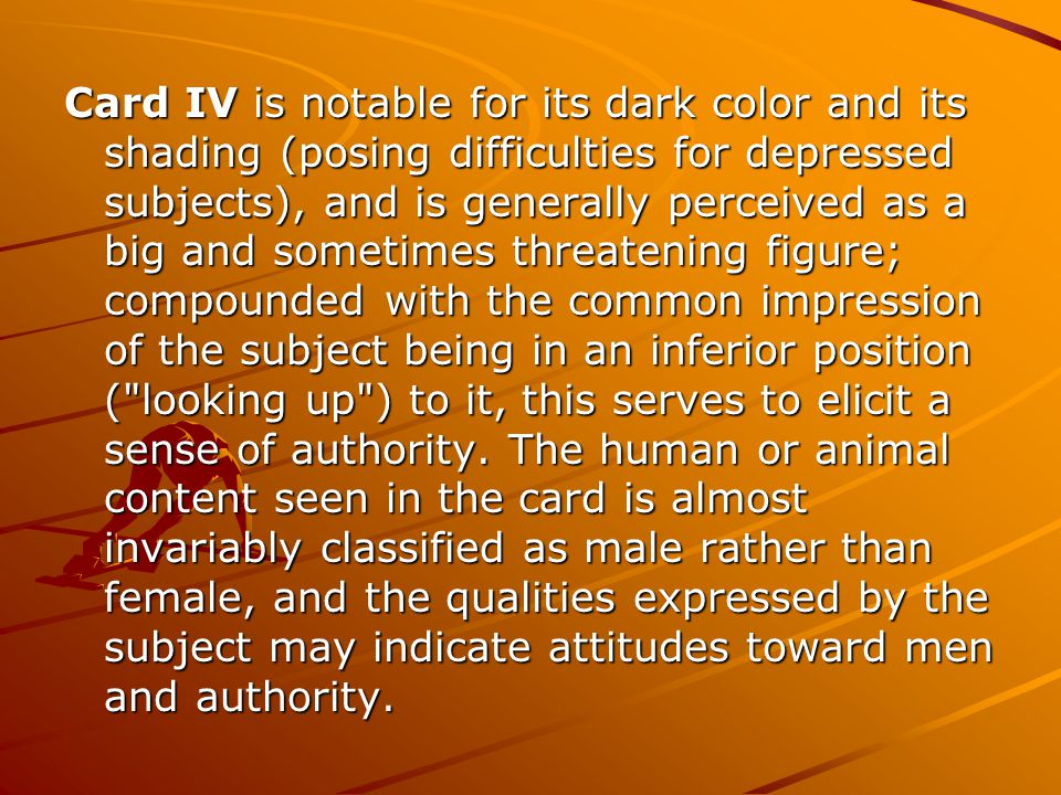 Card IV is notable for its dark color and its shading (posing difficulties for depressed subjects), and is generally perceived as a big and sometimes
