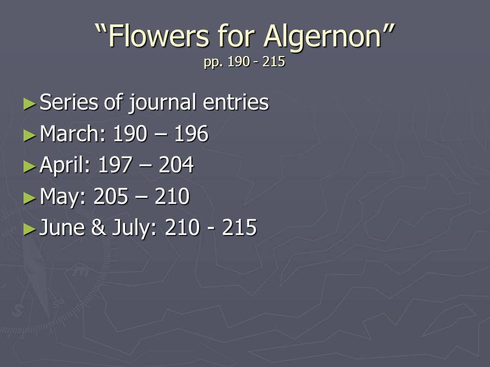 Flowers for Algernon pp. 190 - 215 Series of journal entries Series of journal entries March: 190 – 196 March: 190 – 196 April: 197 – 204 April: 197 –