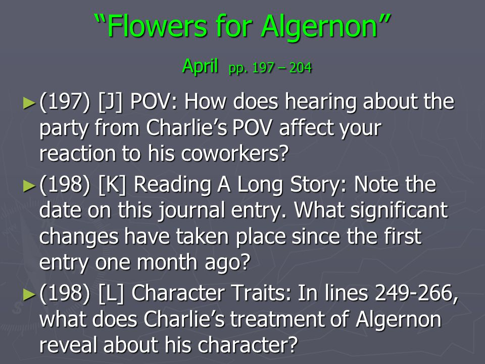 Flowers for Algernon April pp. 197 – 204 (197) [J] POV: How does hearing about the party from Charlies POV affect your reaction to his coworkers? (197