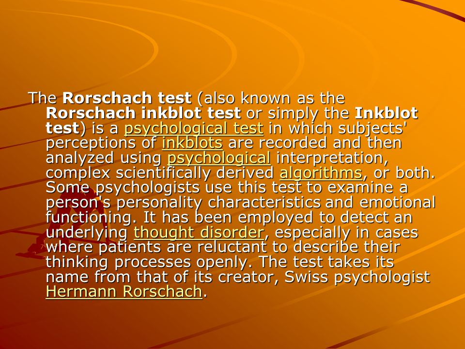 The Rorschach test (also known as the Rorschach inkblot test or simply the Inkblot test) is a psychological test in which subjects' perceptions of ink