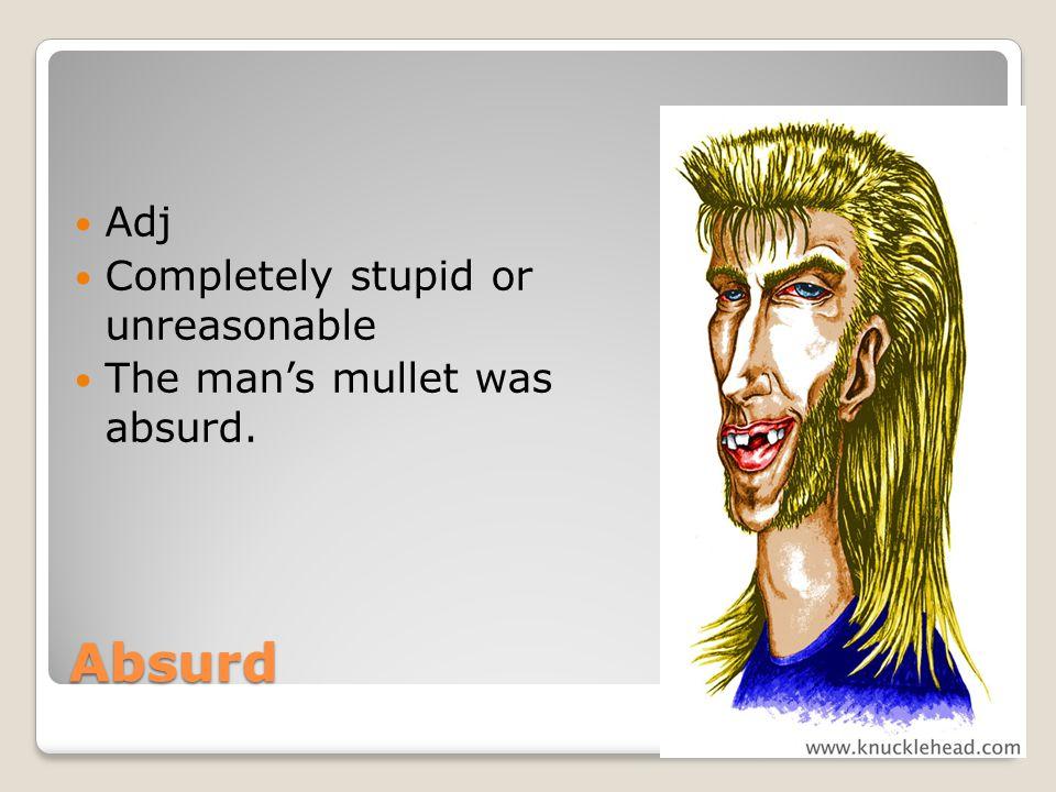 Absurd Adj Completely stupid or unreasonable The mans mullet was absurd.