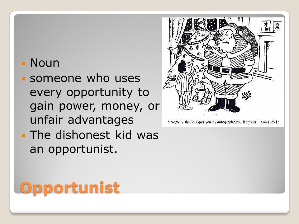 Opportunist Noun someone who uses every opportunity to gain power, money, or unfair advantages The dishonest kid was an opportunist.
