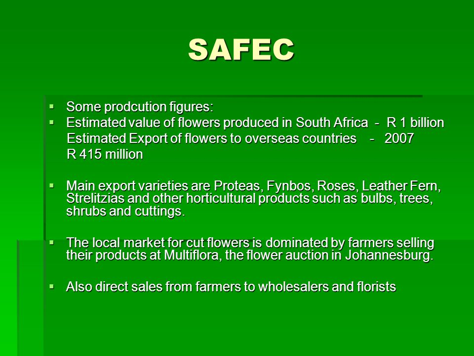 SAFEC Some prodcution figures: Some prodcution figures: Estimated value of flowers produced in South Africa - R 1 billion Estimated value of flowers produced in South Africa - R 1 billion Estimated Export of flowers to overseas countries - 2007 Estimated Export of flowers to overseas countries - 2007 R 415 million R 415 million Main export varieties are Proteas, Fynbos, Roses, Leather Fern, Strelitzias and other horticultural products such as bulbs, trees, shrubs and cuttings.