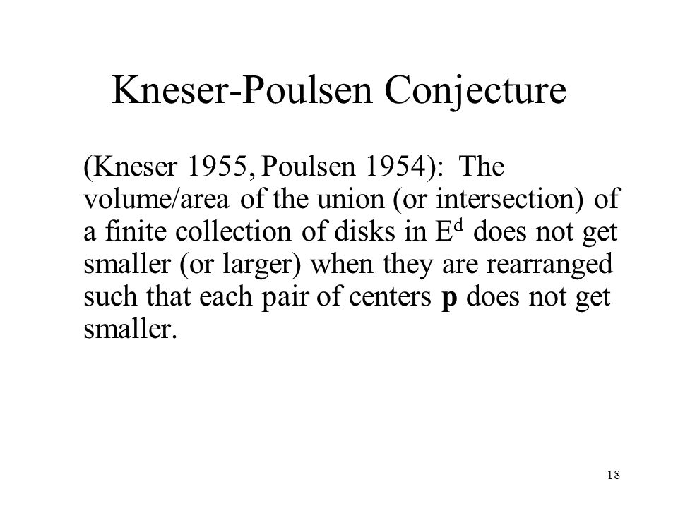 18 Kneser-Poulsen Conjecture (Kneser 1955, Poulsen 1954): The volume/area of the union (or intersection) of a finite collection of disks in E d does not get smaller (or larger) when they are rearranged such that each pair of centers p does not get smaller.