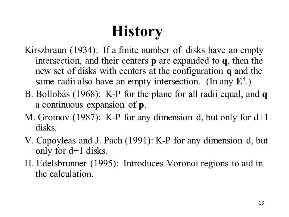 19 History Kirszbraun (1934): If a finite number of disks have an empty intersection, and their centers p are expanded to q, then the new set of disks with centers at the configuration q and the same radii also have an empty intersection.