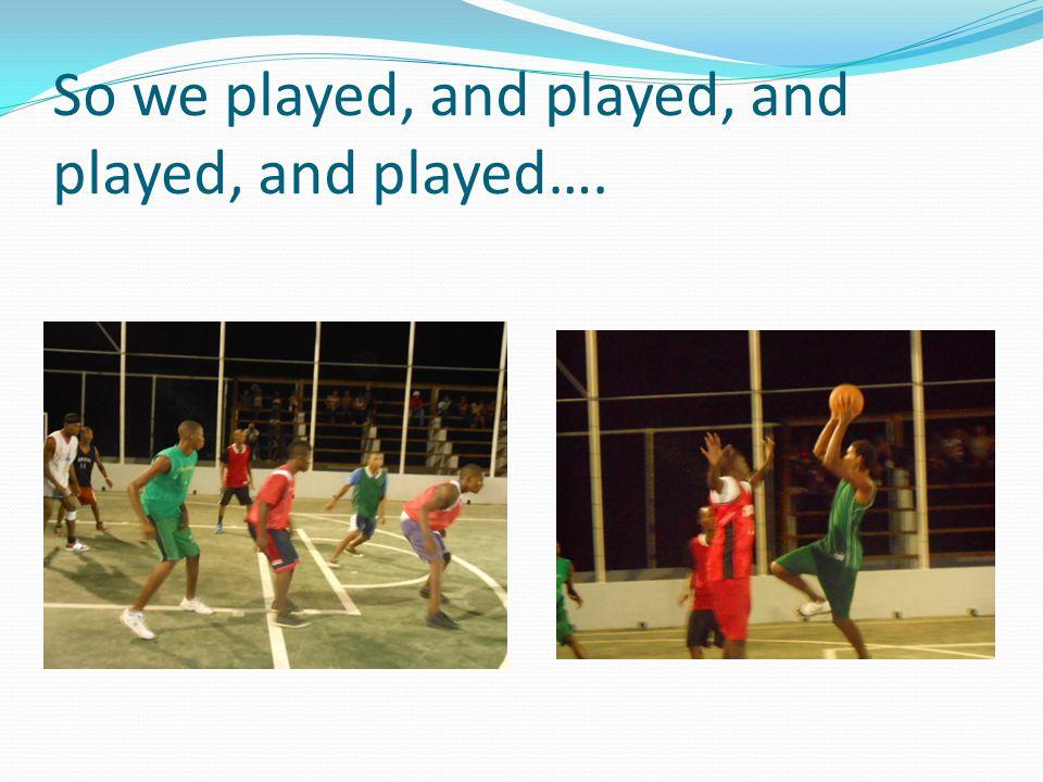 So we played, and played, and played, and played….
