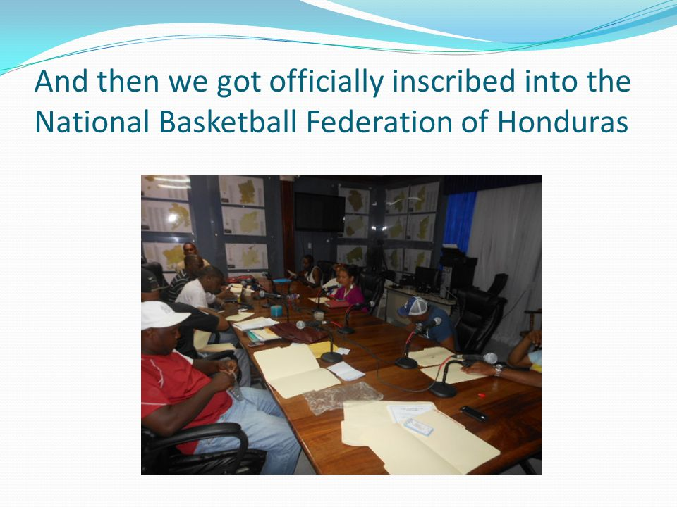 And then we got officially inscribed into the National Basketball Federation of Honduras