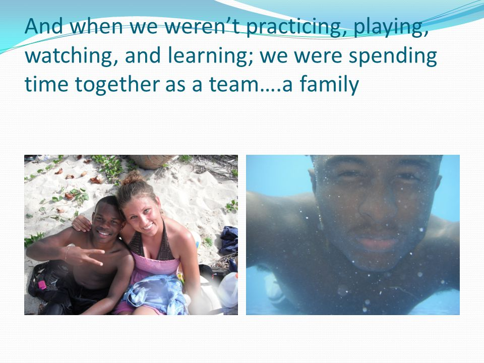 And when we werent practicing, playing, watching, and learning; we were spending time together as a team….a family