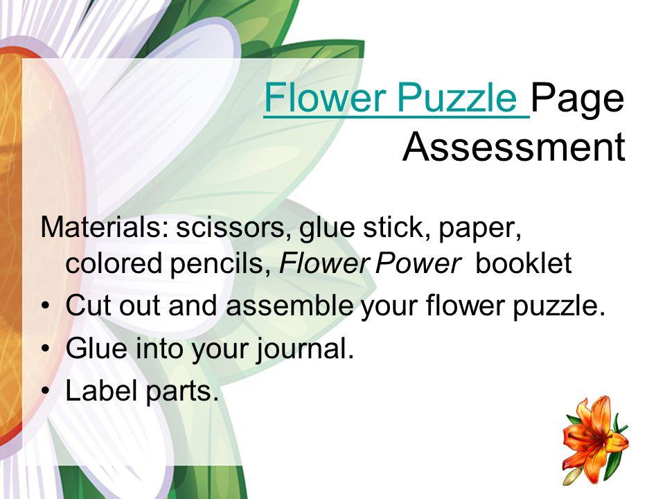 Flower Puzzle Flower Puzzle Page Assessment Materials: scissors, glue stick, paper, colored pencils, Flower Power booklet Cut out and assemble your flower puzzle.