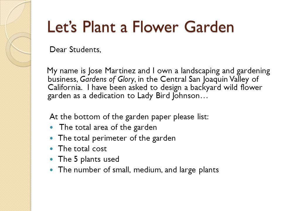 Lets Plant a Flower Garden Dear Students, My name is Jose Martinez and I own a landscaping and gardening business, Gardens of Glory, in the Central San Joaquin Valley of California.