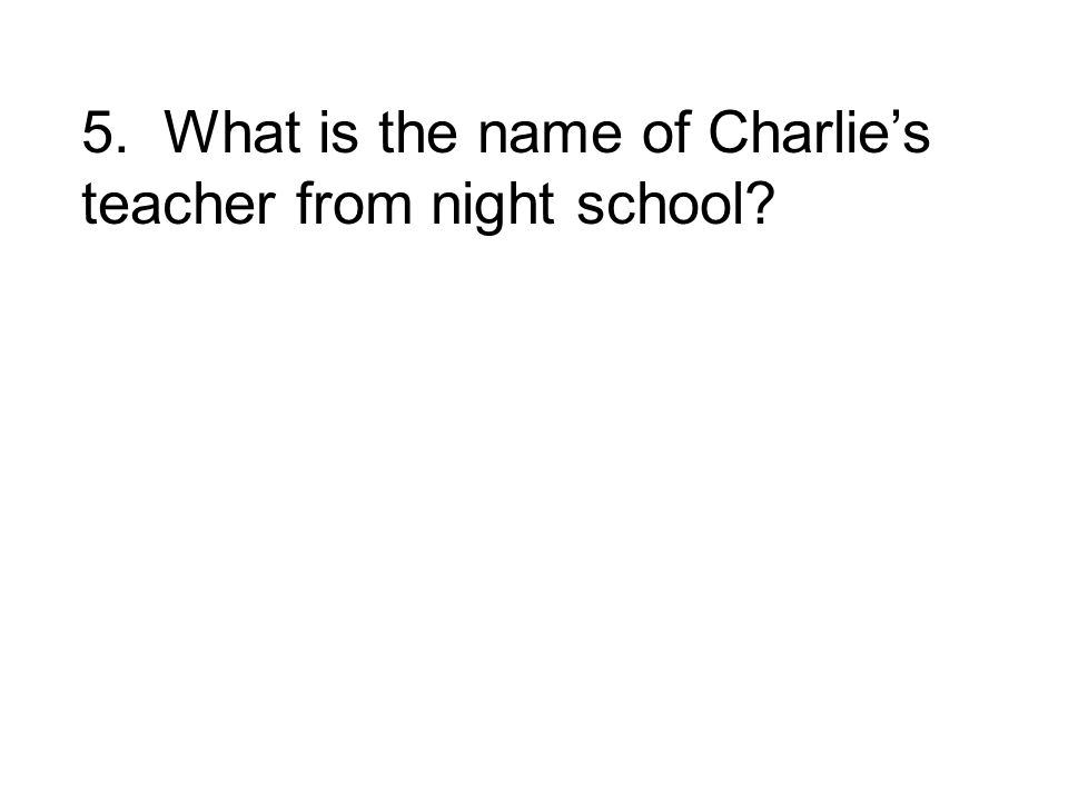 5. What is the name of Charlies teacher from night school?