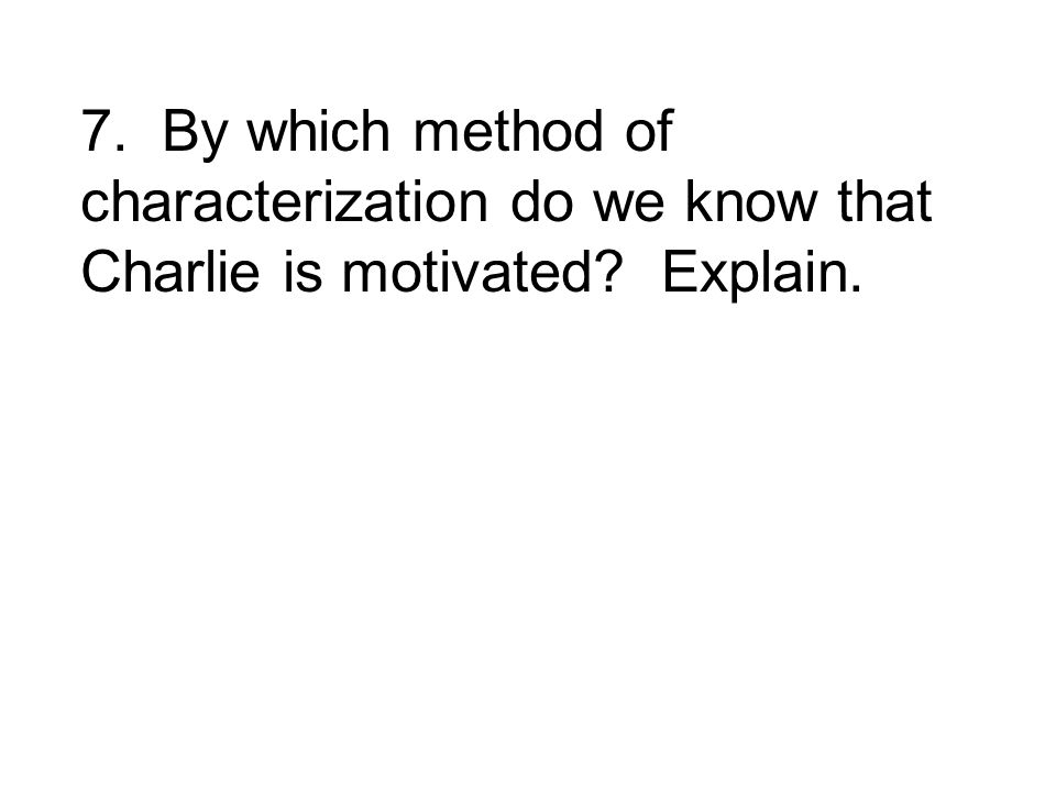 7. By which method of characterization do we know that Charlie is motivated? Explain.