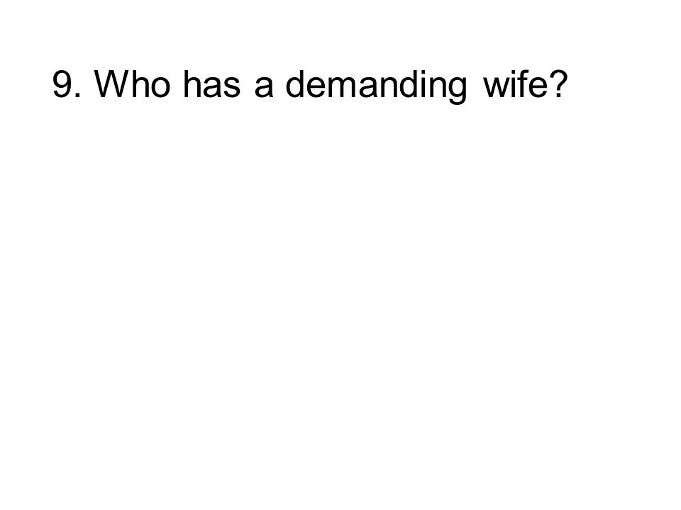 9. Who has a demanding wife?