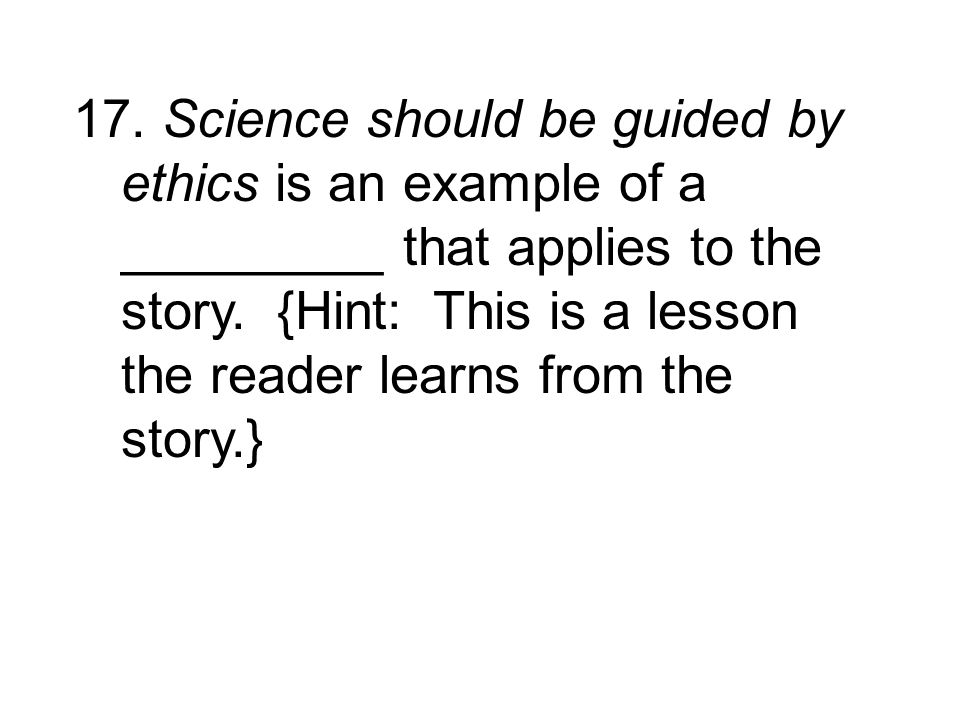 17. Science should be guided by ethics is an example of a _________ that applies to the story. {Hint: This is a lesson the reader learns from the stor