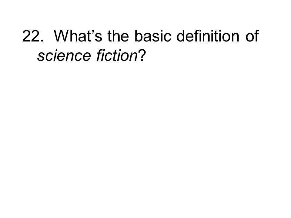 22. Whats the basic definition of science fiction?