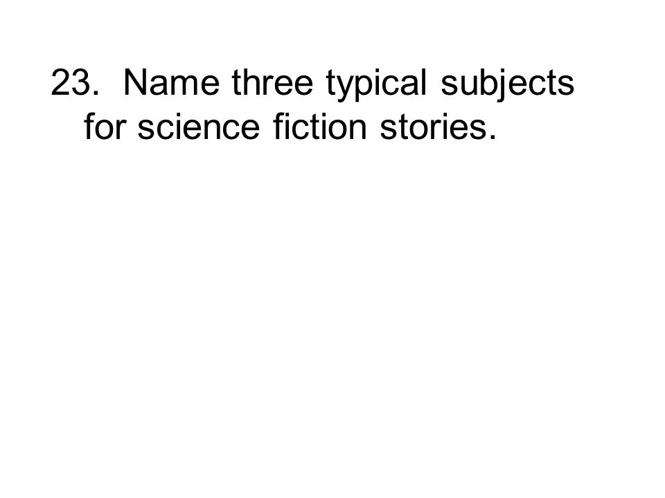 23. Name three typical subjects for science fiction stories.