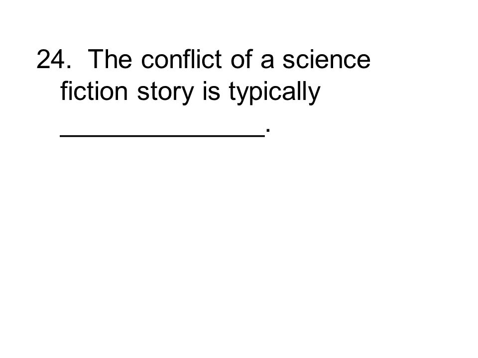 24. The conflict of a science fiction story is typically ______________.