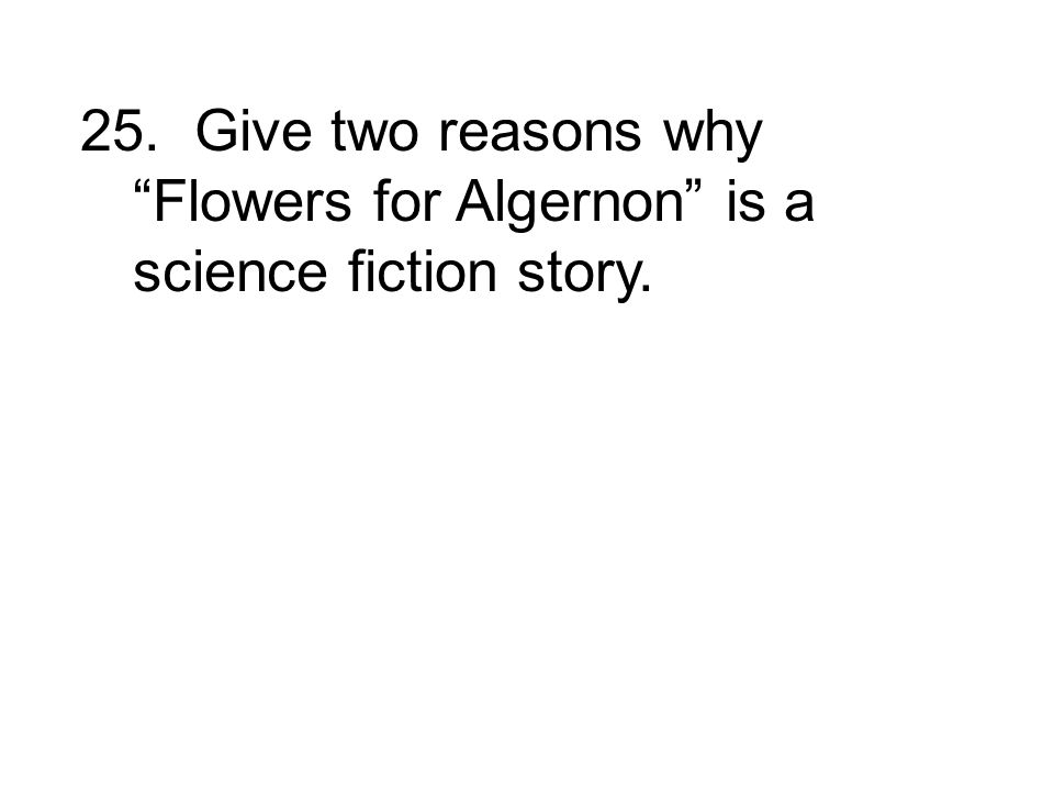 25. Give two reasons why Flowers for Algernon is a science fiction story.